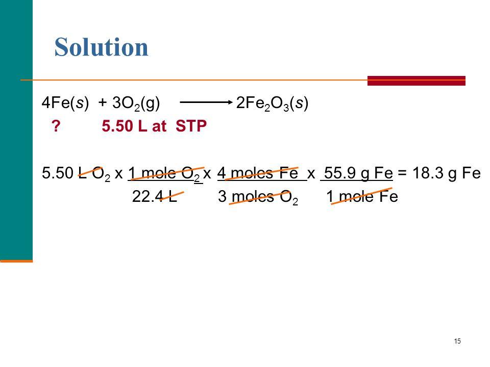 15 4Fe(s) + 3O 2 (g) 2Fe 2 O 3 (s) ? 5.50 L at STP 5.50 L O 2 x 1 mole O 2 x 4 moles Fe x 55.9 g Fe = 18.3 g Fe 22.4 L 3 moles O 2 1 mole Fe Solution