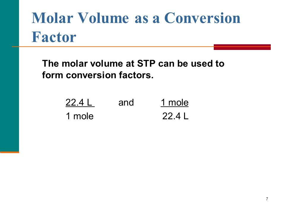 7 Molar Volume as a Conversion Factor The molar volume at STP can be used to form conversion factors. 22.4 L and 1 mole 1 mole 22.4 L