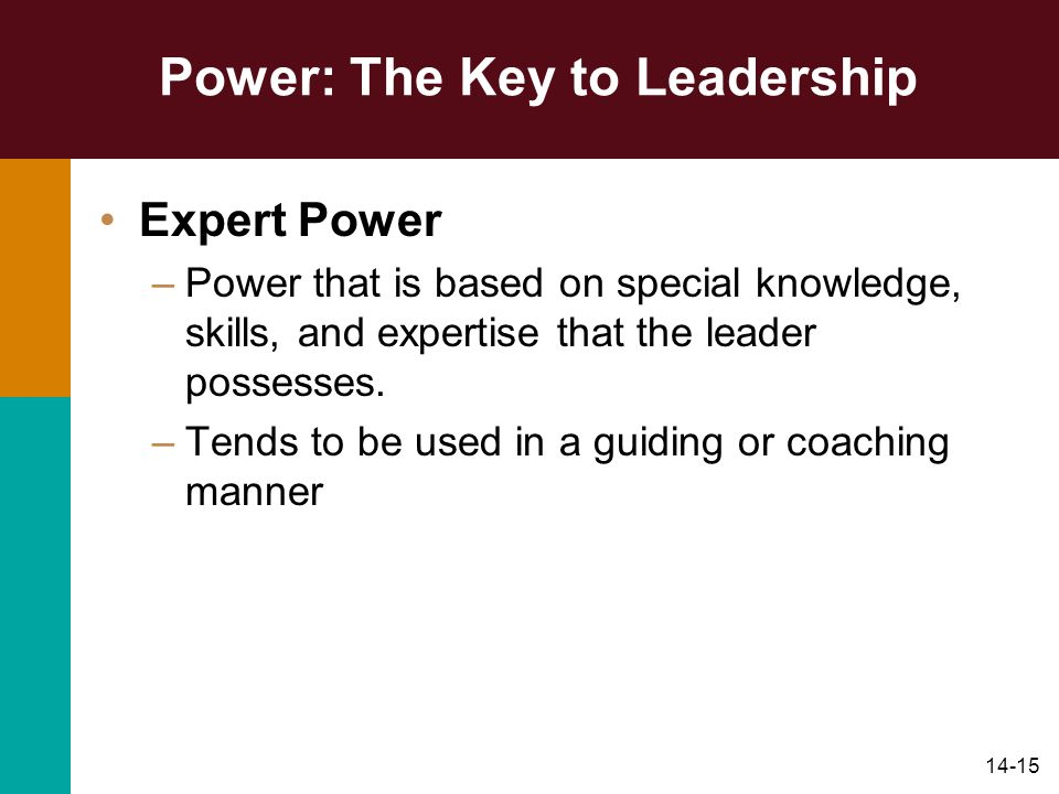 14-15 Power: The Key to Leadership Expert Power –Power that is based on special knowledge, skills, and expertise that the leader possesses. –Tends to