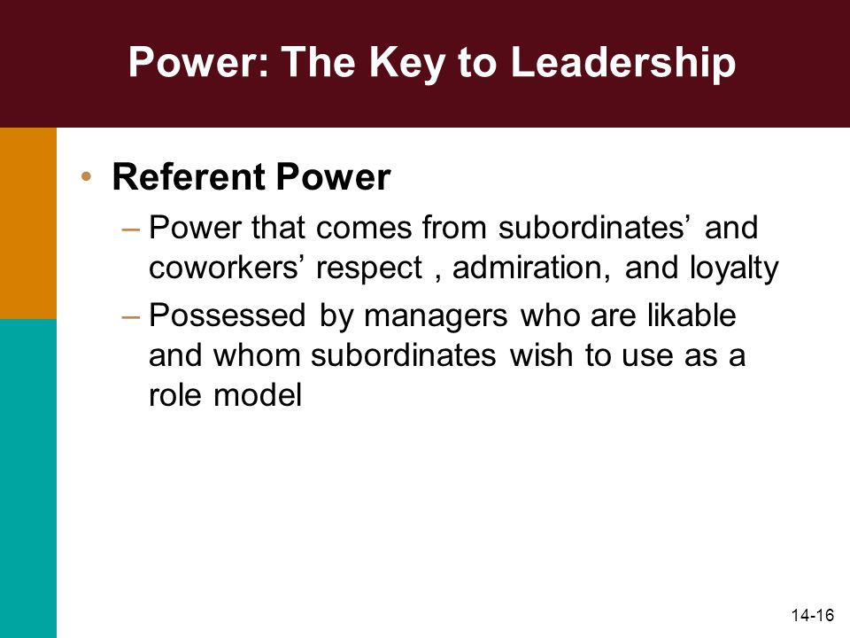 14-16 Power: The Key to Leadership Referent Power –Power that comes from subordinates and coworkers respect, admiration, and loyalty –Possessed by man