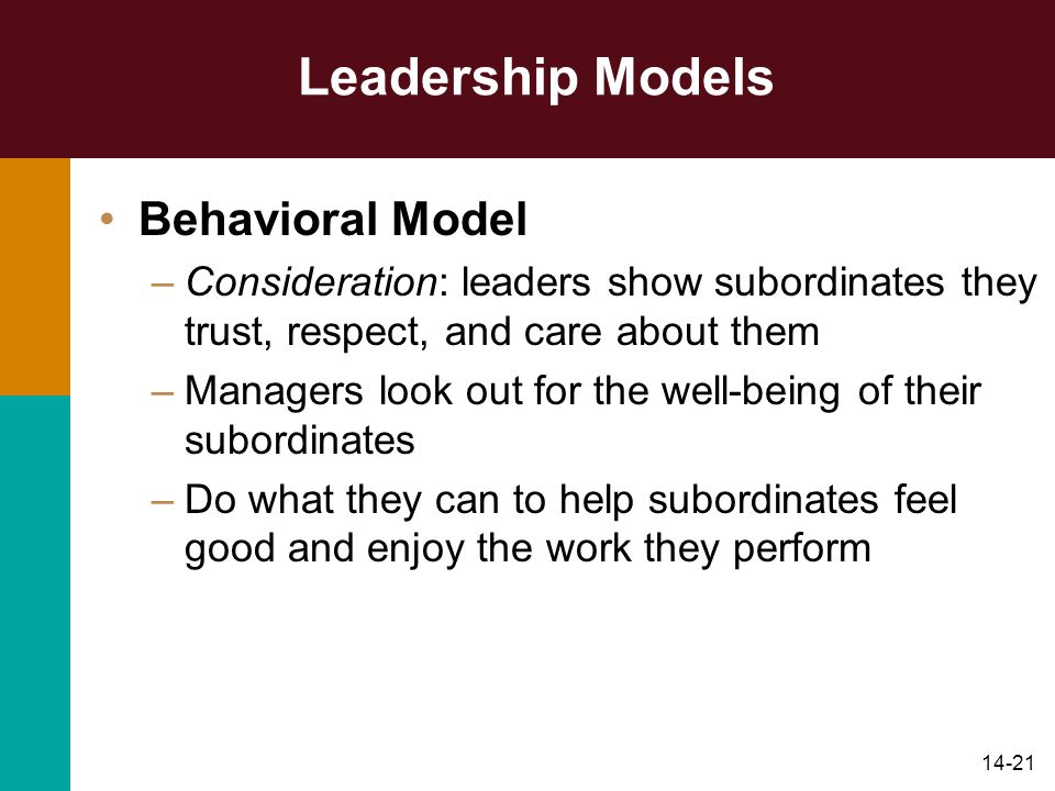 14-21 Leadership Models Behavioral Model –Consideration: leaders show subordinates they trust, respect, and care about them –Managers look out for the