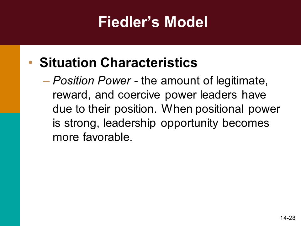 14-28 Fiedlers Model Situation Characteristics –Position Power - the amount of legitimate, reward, and coercive power leaders have due to their positi