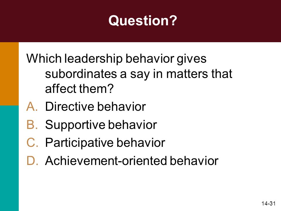 14-31 Question? Which leadership behavior gives subordinates a say in matters that affect them? A.Directive behavior B.Supportive behavior C.Participa