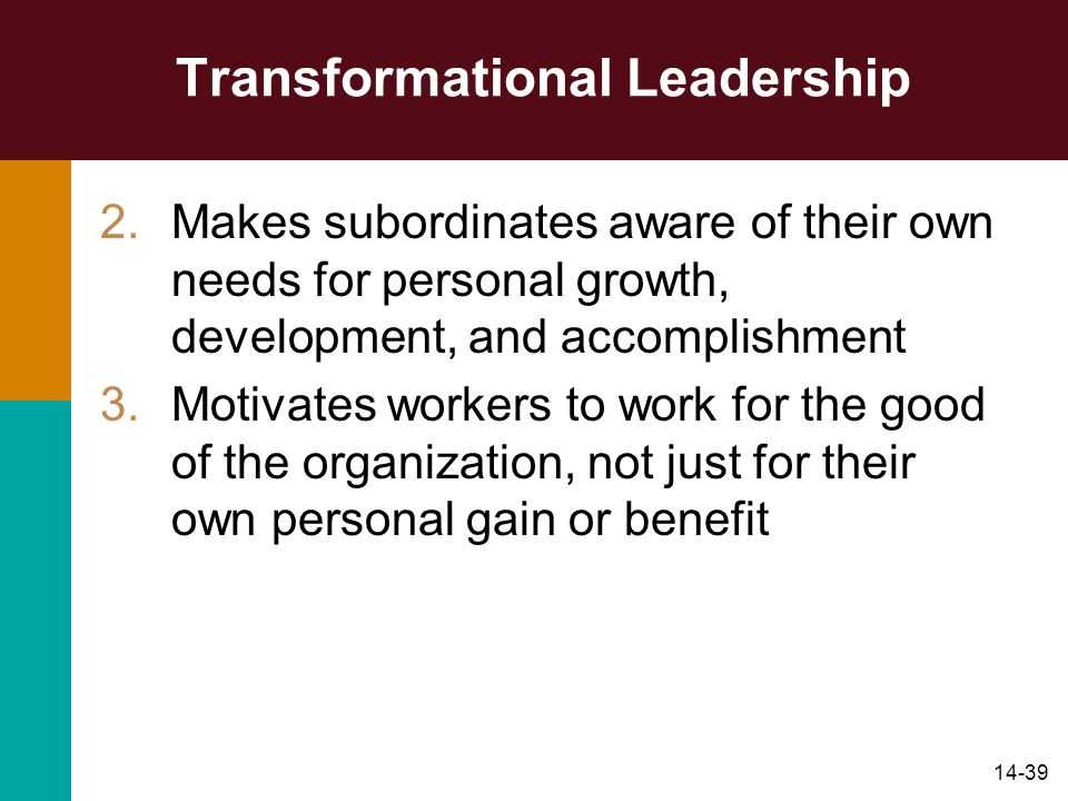 14-39 Transformational Leadership 2.Makes subordinates aware of their own needs for personal growth, development, and accomplishment 3.Motivates worke