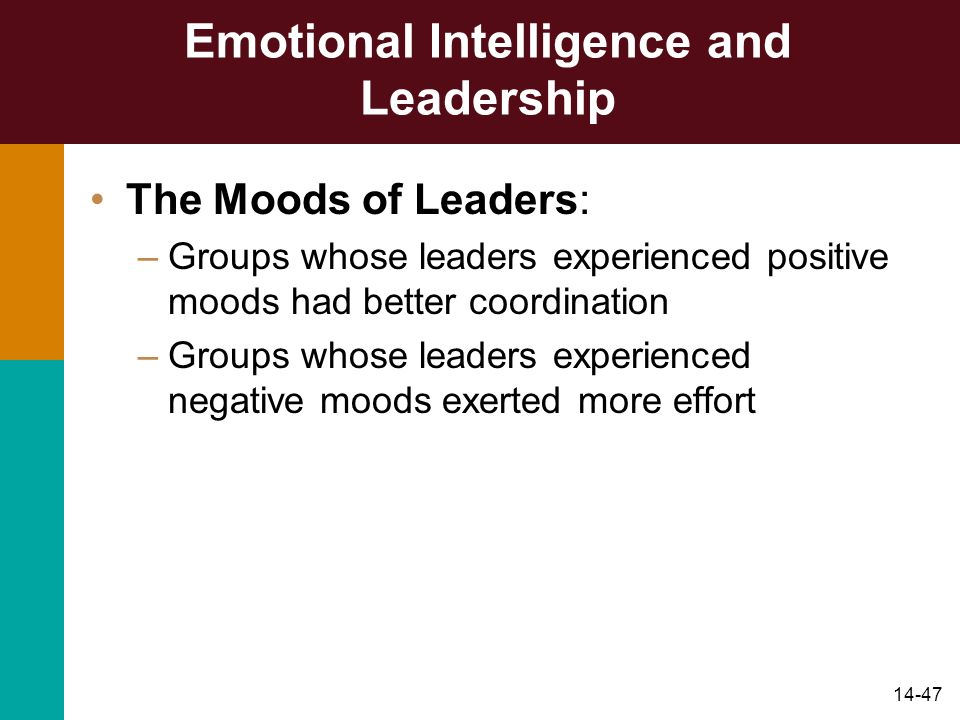 14-47 Emotional Intelligence and Leadership The Moods of Leaders: –Groups whose leaders experienced positive moods had better coordination –Groups who