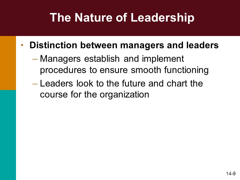14-9 The Nature of Leadership Distinction between managers and leaders –Managers establish and implement procedures to ensure smooth functioning –Lead
