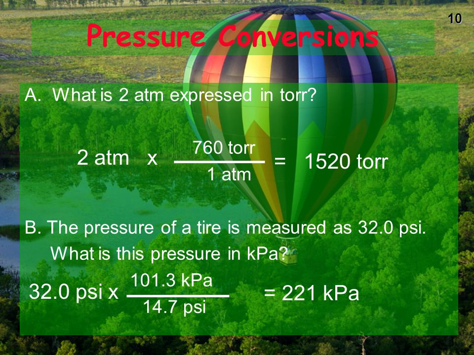 9 Pressure Conversions A. What is 2 atm expressed in torr? B. The pressure of a tire is measured as 32.0 psi. What is this pressure in kPa?