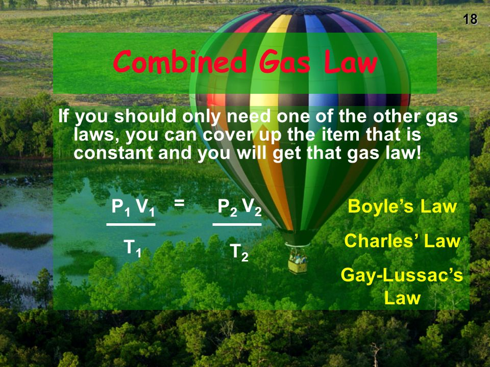 17 Combined Gas Law The good news is that you dont have to remember all three gas laws! Since they are all related to each other, we can combine them
