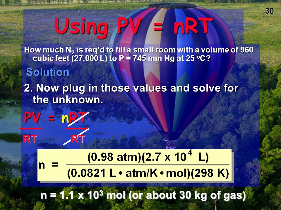 29 Using PV = nRT How much N 2 is required to fill a small room with a volume of 960 cubic feet (27,000 L) to 745 mm Hg at 25 o C? Solution Solution 1