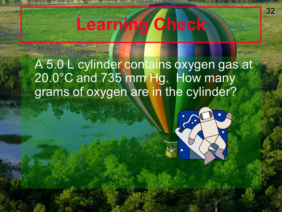31 Learning Check Dinitrogen monoxide (N 2 O), laughing gas, is used by dentists as an anesthetic. If 2.86 mol of gas occupies a 20.0 L tank at 23°C,