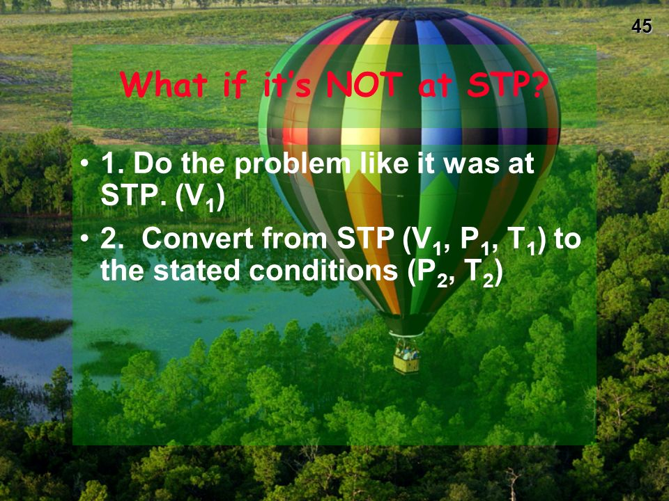 44 Gas Stoichiometry: Practice! A. What is the volume at STP of 4.00 g of CH 4 ? B. How many grams of He are present in 8.0 L of gas at STP?