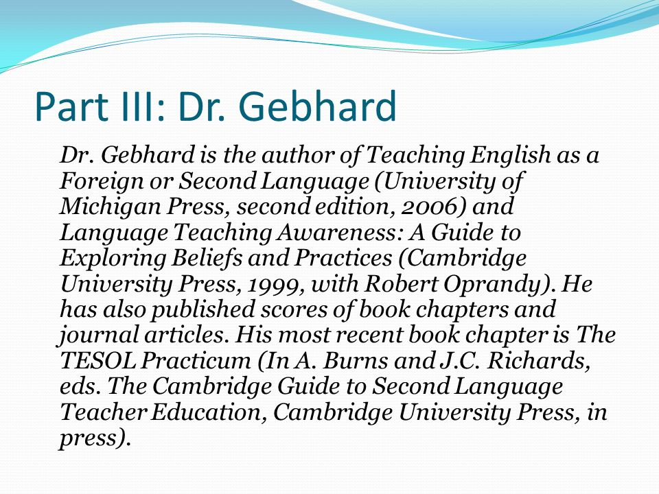 Part III: Dr. Gebhard Dr. Gebhard is the author of Teaching English as a Foreign or Second Language (University of Michigan Press, second edition, 200