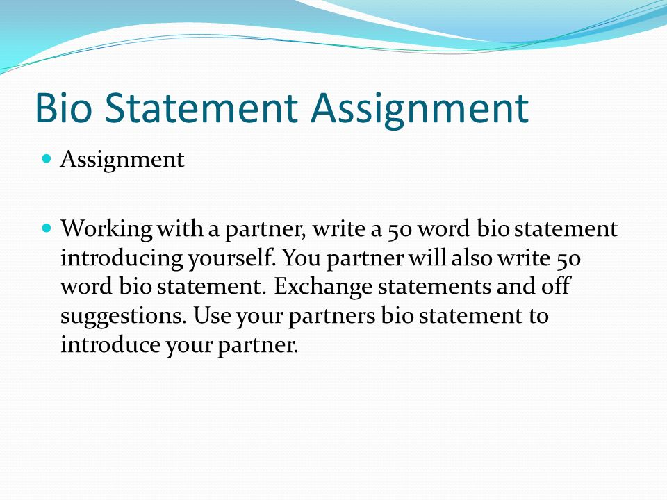 Bio Statement Assignment Assignment Working with a partner, write a 50 word bio statement introducing yourself. You partner will also write 50 word bi