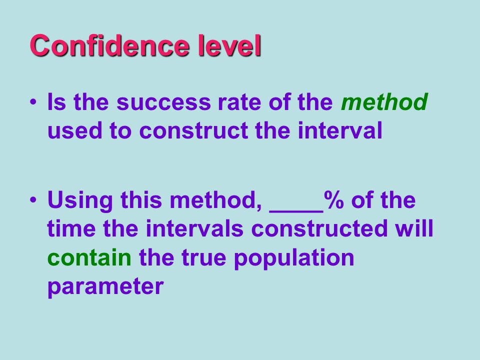 Confidence level Is the success rate of the method used to construct the interval Using this method, ____% of the time the intervals constructed will contain the true population parameter