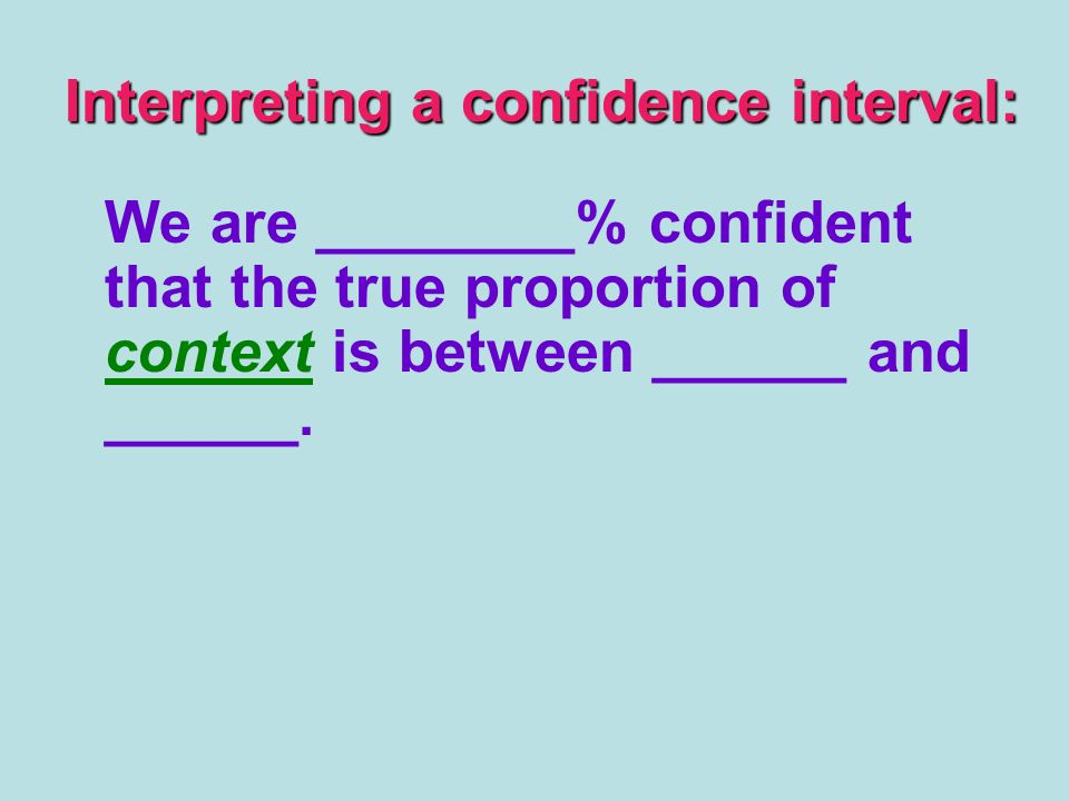 Interpreting a confidence interval: We are ________% confident that the true proportion of context is between ______ and ______.