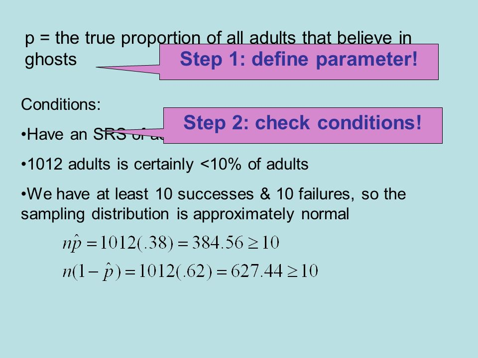 Conditions: Have an SRS of adults 1012 adults is certainly <10% of adults We have at least 10 successes & 10 failures, so the sampling distribution is approximately normal Step 2: check conditions.