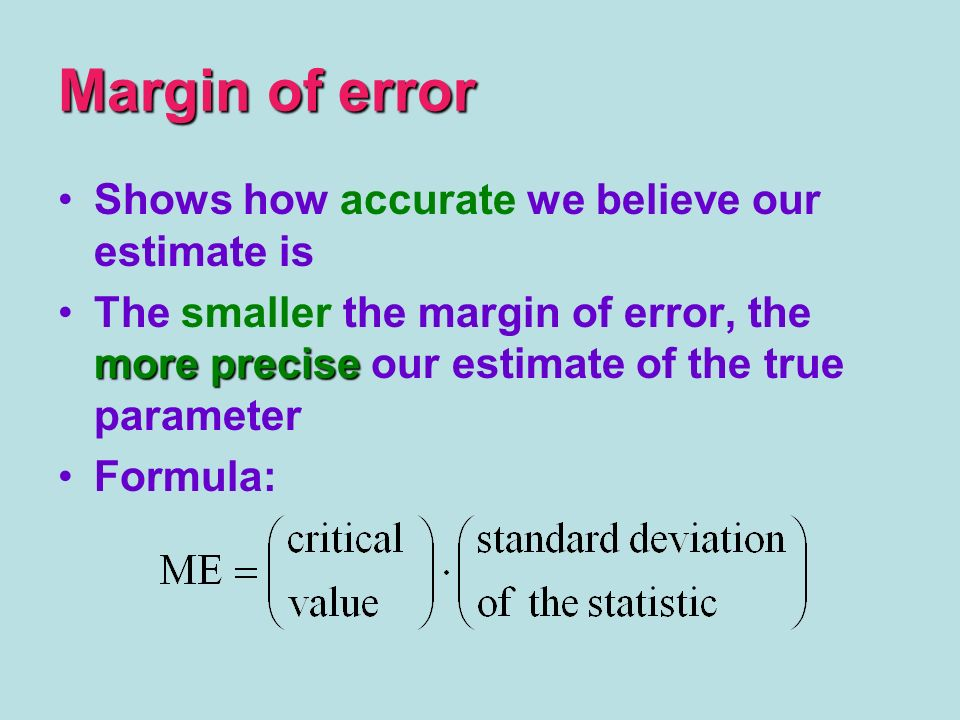 Margin of error Shows how accurate we believe our estimate is more preciseThe smaller the margin of error, the more precise our estimate of the true parameter Formula: