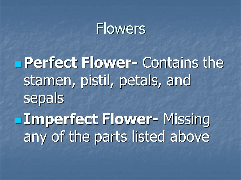 Flowers Perfect Flower- Contains the stamen, pistil, petals, and sepals Perfect Flower- Contains the stamen, pistil, petals, and sepals Imperfect Flow