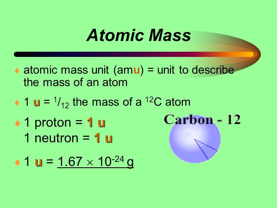 Atomic Mass atomic mass unit (amu) = unit to describe the mass of an atom u 1 u = 1 / 12 the mass of a 12 C atom 1 u 1 u 1 proton = 1 u 1 neutron = 1
