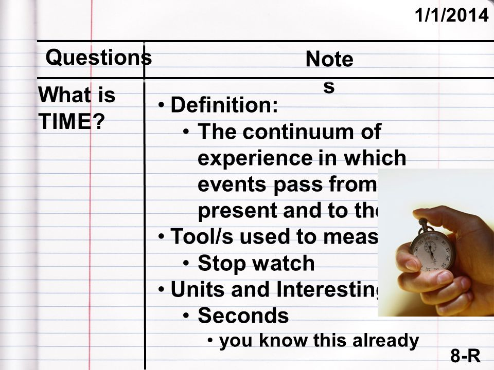 8-R (cont.) 1/1/2014 Questions Note s Definition: The continuum of experience in which events pass from past, present and to the future Tool/s used to