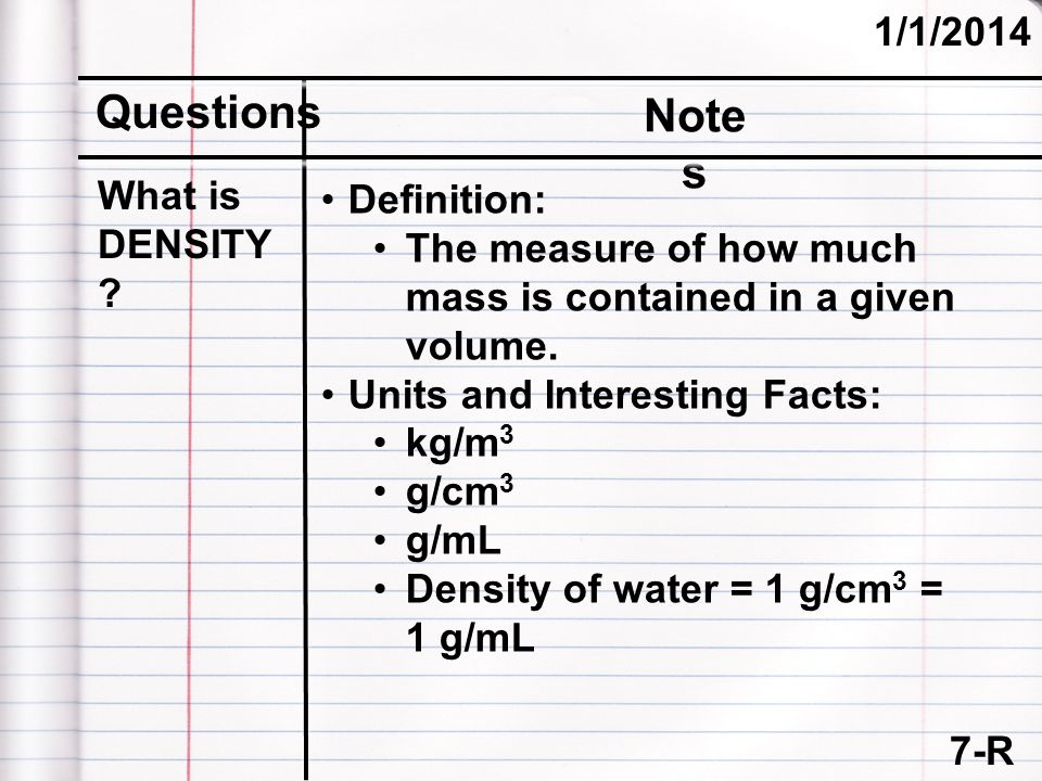7-R 1/1/2014 Questions Note s What is DENSITY ? Definition: The measure of how much mass is contained in a given volume. Units and Interesting Facts: