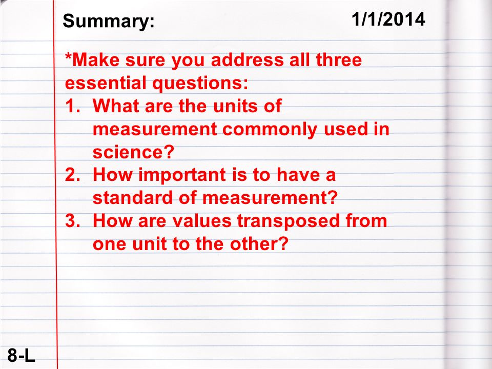 8-L 1/1/2014 Summary: *Make sure you address all three essential questions: 1.What are the units of measurement commonly used in science? 2.How import