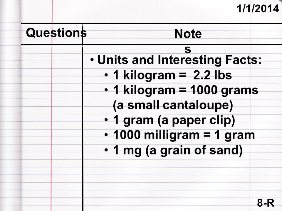 8-R (cont.) 1/1/2014 Questions Note s Units and Interesting Facts: 1 kilogram = 2.2 lbs 1 kilogram = 1000 grams (a small cantaloupe) 1 gram (a paper c
