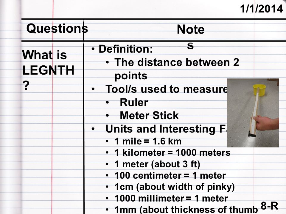 8-R (cont.) 1/1/2014 Questions Note s What is LEGNTH ? Definition: The distance between 2 points Tool/s used to measure: Ruler Meter Stick Units and I