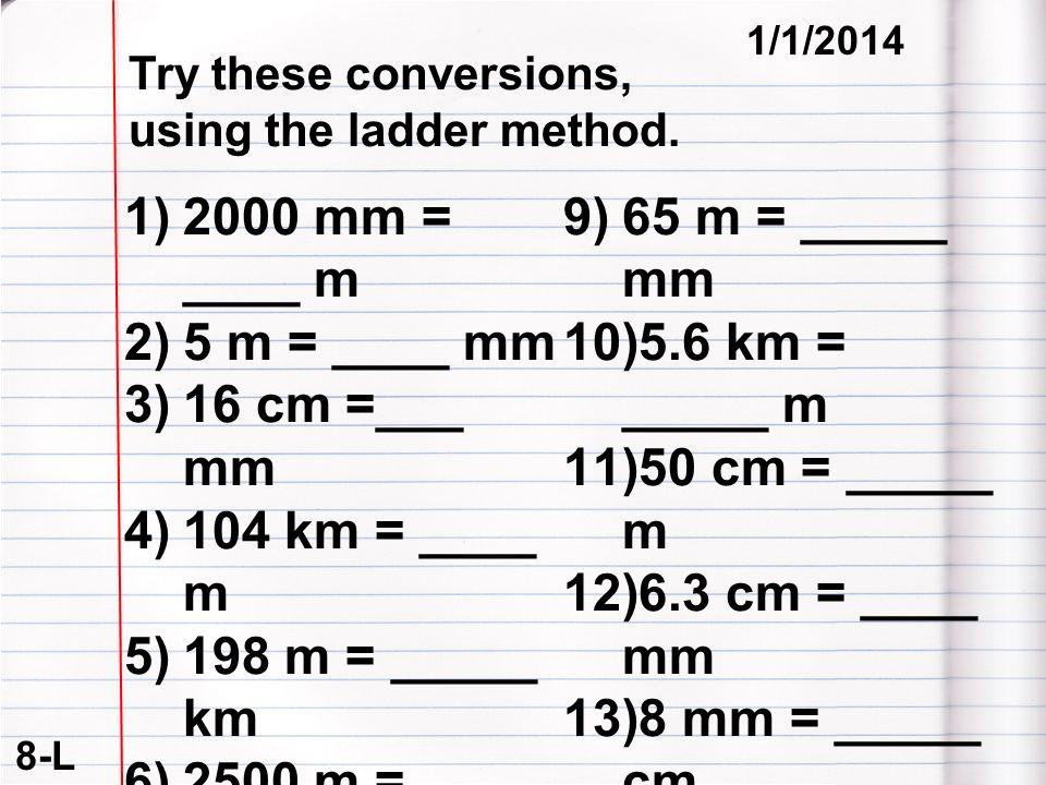 8-L 1/1/2014 1)2000 mm = ____ m 2)5 m = ____ mm 3)16 cm =___ mm 4)104 km = ____ m 5)198 m = _____ km 6)2500 m = ____km 7)480 cm = _____ m 8)75 mm = __