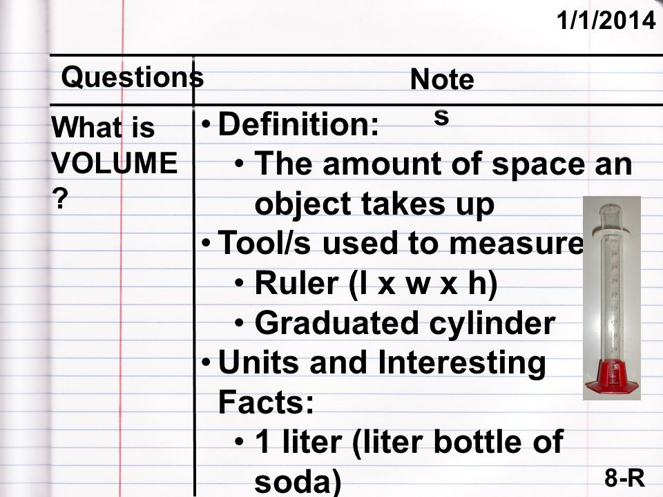 8-R (cont.) 1/1/2014 Questions Note s Definition: The amount of space an object takes up Tool/s used to measure: Ruler (l x w x h) Graduated cylinder