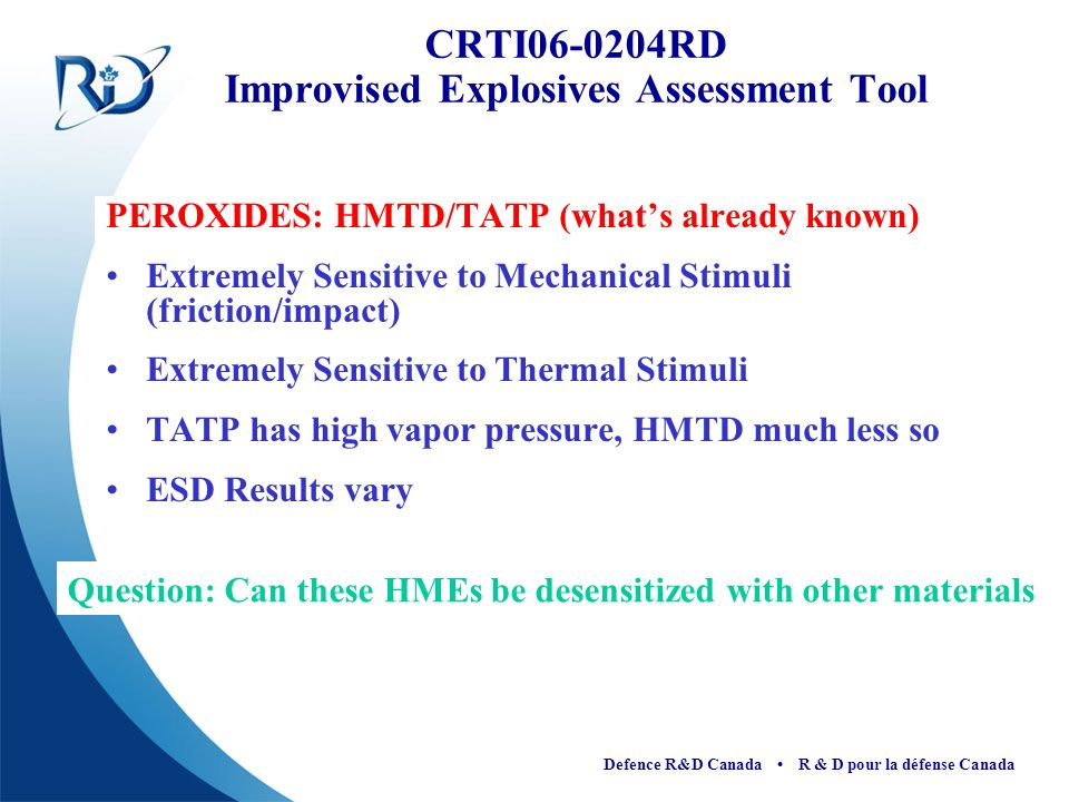 Defence R&D Canada R & D pour la défense Canada PEROXIDES: HMTD/TATP (whats already known) Extremely Sensitive to Mechanical Stimuli (friction/impact)