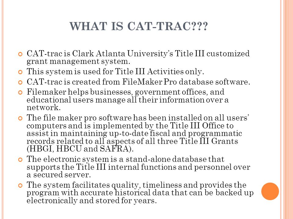 WHAT IS CAT-TRAC??? CAT-trac is Clark Atlanta Universitys Title III customized grant management system. This system is used for Title III Activities o