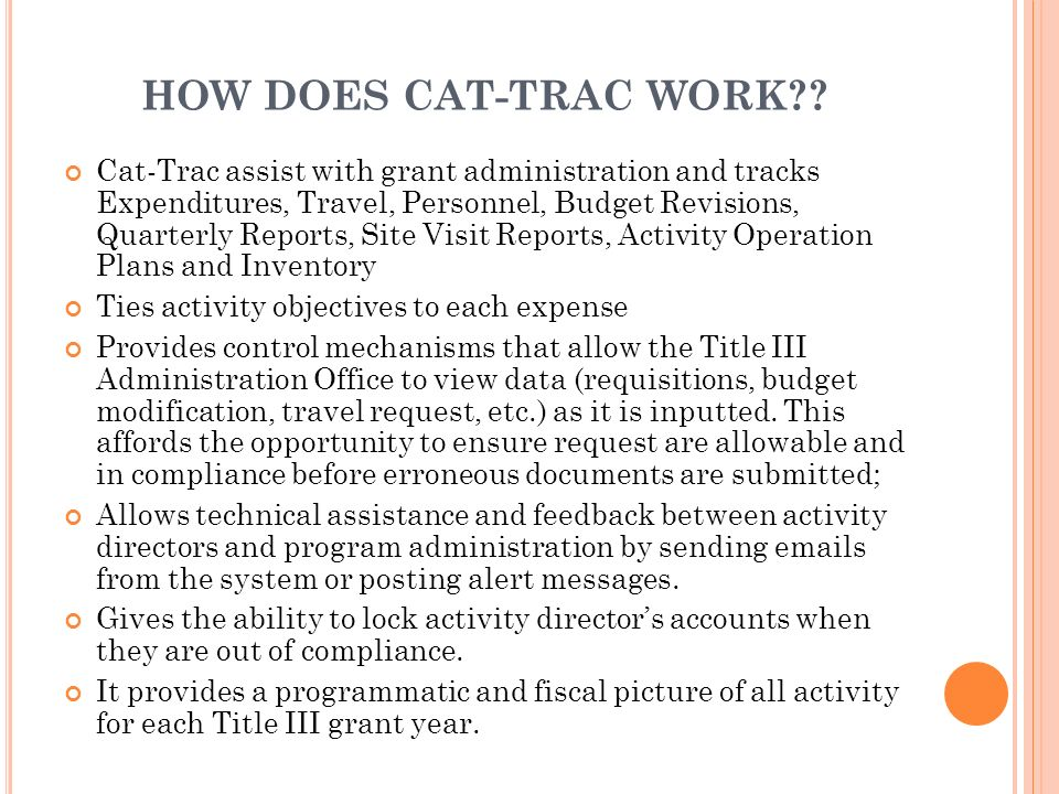 HOW DOES CAT-TRAC WORK?? Cat-Trac assist with grant administration and tracks Expenditures, Travel, Personnel, Budget Revisions, Quarterly Reports, Si