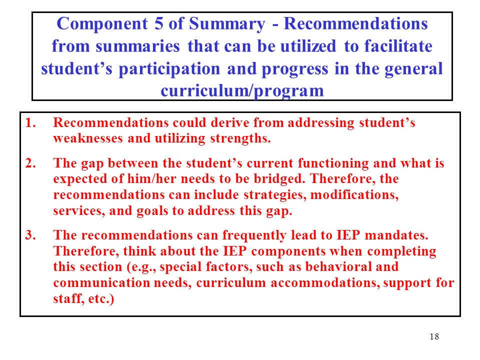 18 Component 5 of Summary - Recommendations from summaries that can be utilized to facilitate students participation and progress in the general curriculum/program 1.Recommendations could derive from addressing students weaknesses and utilizing strengths.