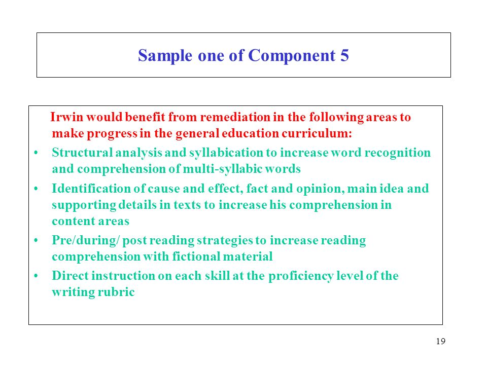 19 Sample one of Component 5 Irwin would benefit from remediation in the following areas to make progress in the general education curriculum: Structural analysis and syllabication to increase word recognition and comprehension of multi-syllabic words Identification of cause and effect, fact and opinion, main idea and supporting details in texts to increase his comprehension in content areas Pre/during/ post reading strategies to increase reading comprehension with fictional material Direct instruction on each skill at the proficiency level of the writing rubric