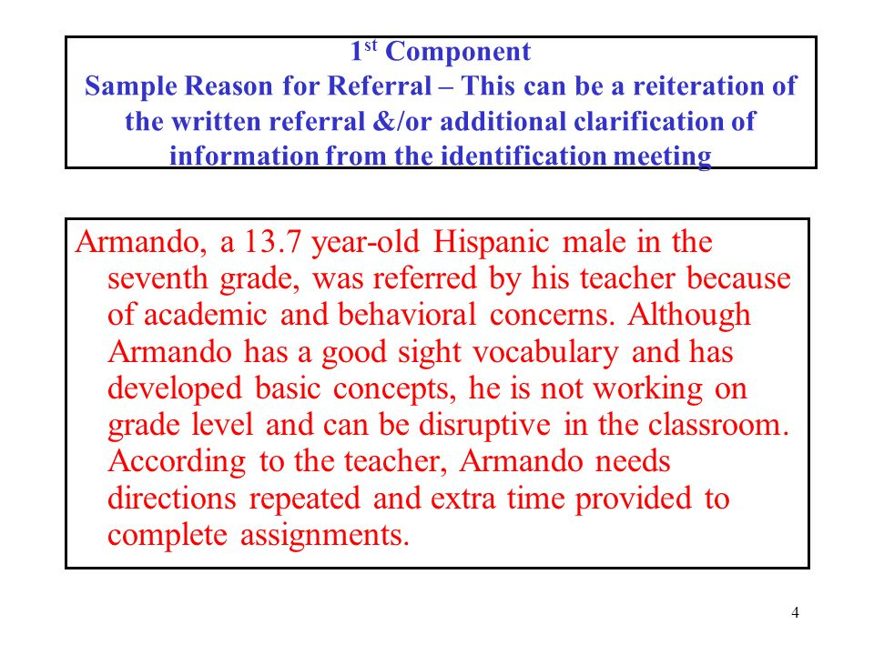 4 1 st Component Sample Reason for Referral – This can be a reiteration of the written referral &/or additional clarification of information from the identification meeting Armando, a 13.7 year-old Hispanic male in the seventh grade, was referred by his teacher because of academic and behavioral concerns.