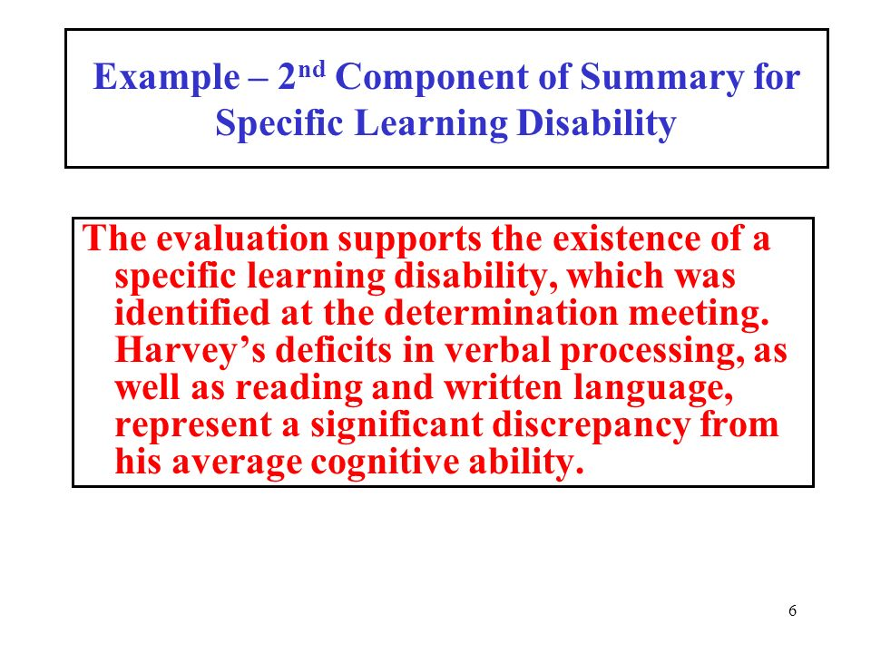 6 Example – 2 nd Component of Summary for Specific Learning Disability The evaluation supports the existence of a specific learning disability, which was identified at the determination meeting.