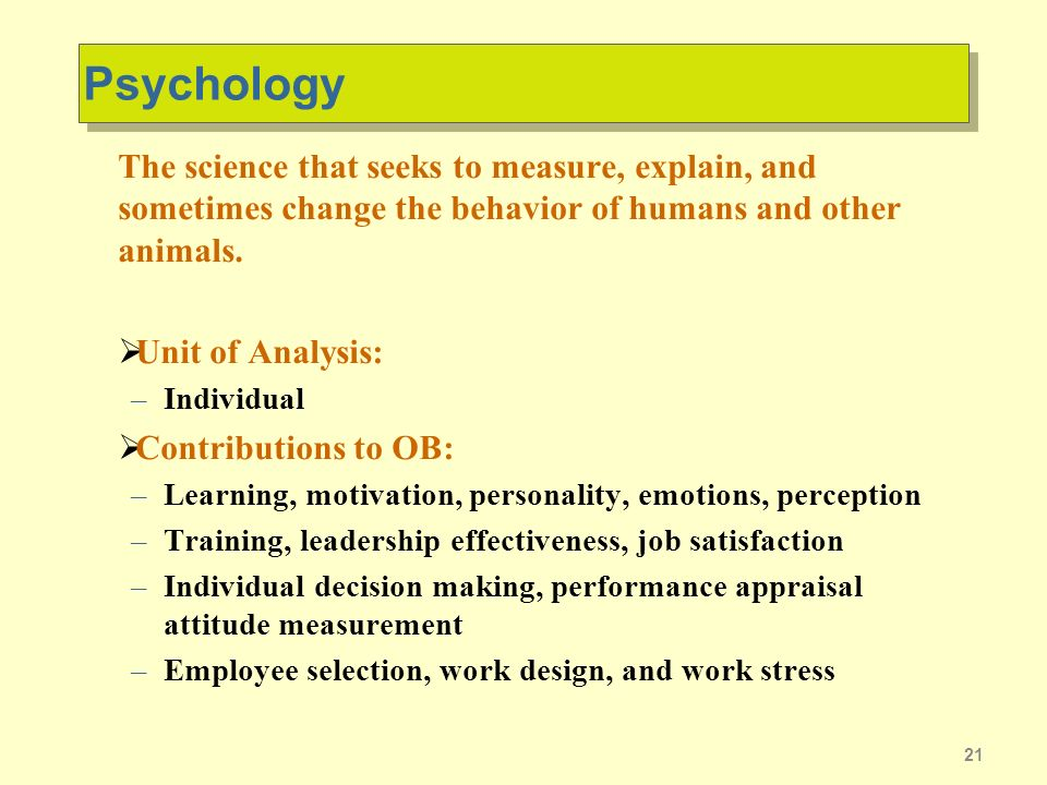 21 Psychology The science that seeks to measure, explain, and sometimes change the behavior of humans and other animals.