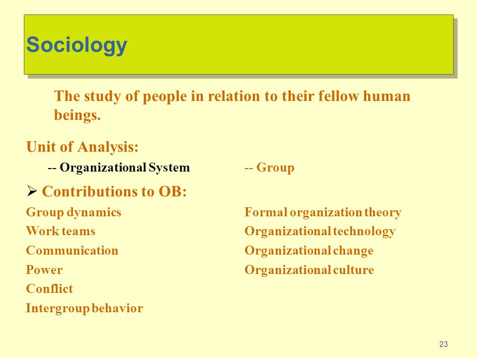 23 Sociology Unit of Analysis: -- Organizational System Contributions to OB: Group dynamics Work teams Communication Power Conflict Intergroup behavior -- Group Formal organization theory Organizational technology Organizational change Organizational culture The study of people in relation to their fellow human beings.