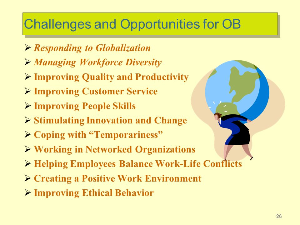 26 Challenges and Opportunities for OB Responding to Globalization Managing Workforce Diversity Improving Quality and Productivity Improving Customer Service Improving People Skills Stimulating Innovation and Change Coping with Temporariness Working in Networked Organizations Helping Employees Balance Work-Life Conflicts Creating a Positive Work Environment Improving Ethical Behavior