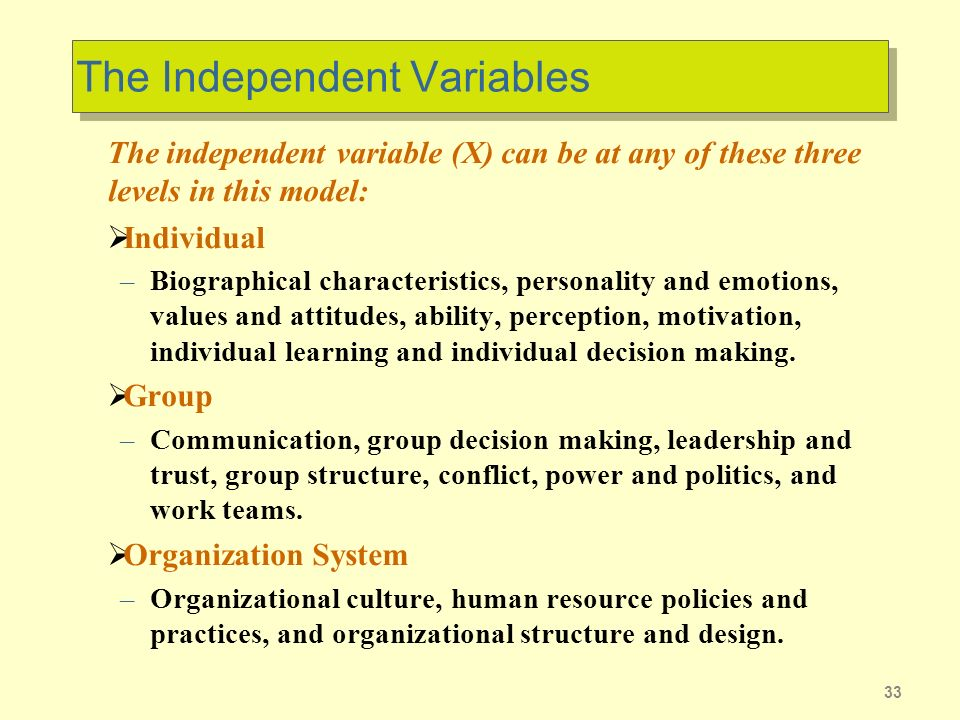 33 The Independent Variables The independent variable (X) can be at any of these three levels in this model: Individual –Biographical characteristics, personality and emotions, values and attitudes, ability, perception, motivation, individual learning and individual decision making.