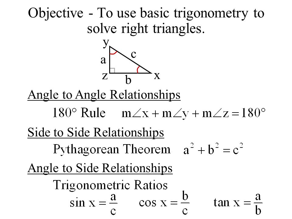 Objective - To use basic trigonometry to solve right triangles. Angle to Angle Relationships Side to Side Relationships Angle to Side Relationships a
