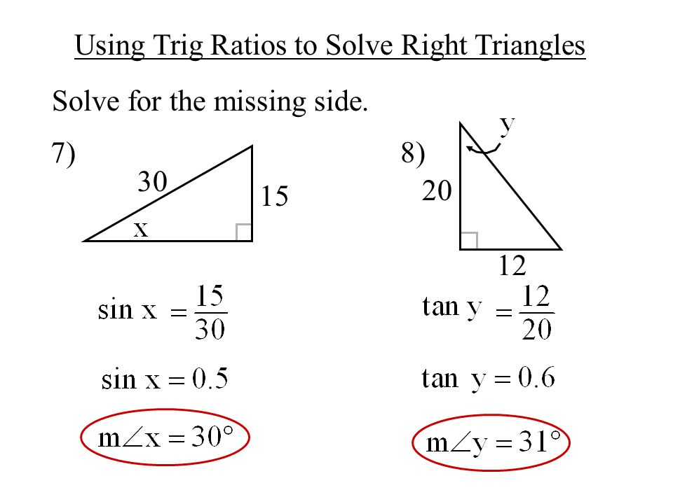Using Trig Ratios to Solve Right Triangles Solve for the missing side. 7) 8) 30 15 12 20