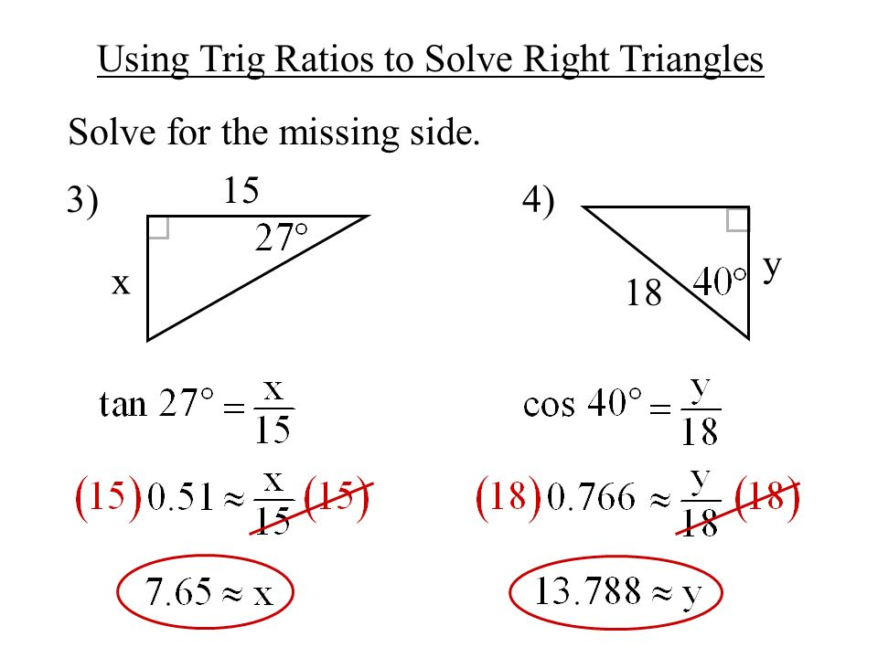 Using Trig Ratios to Solve Right Triangles Solve for the missing side. 3) 4) 15 x y 18