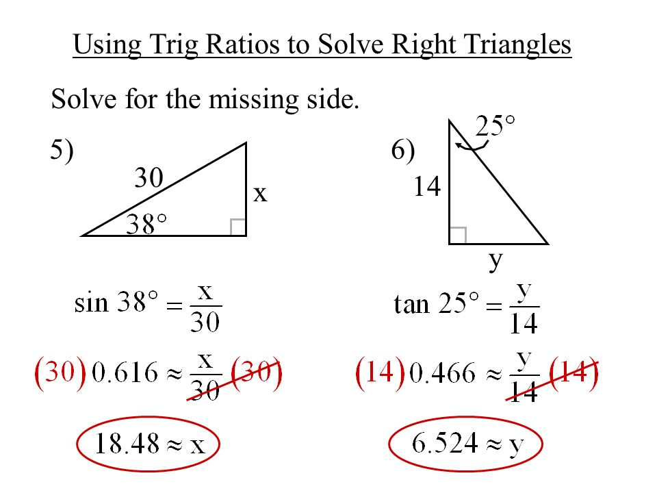 Using Trig Ratios to Solve Right Triangles Solve for the missing side. 5) 6) 30 x y 14