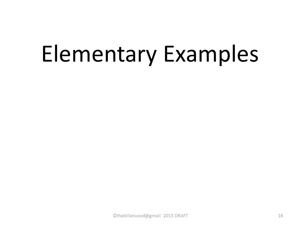 ©thebillatwood@gmail 2013 DRAFT16 Elementary Examples