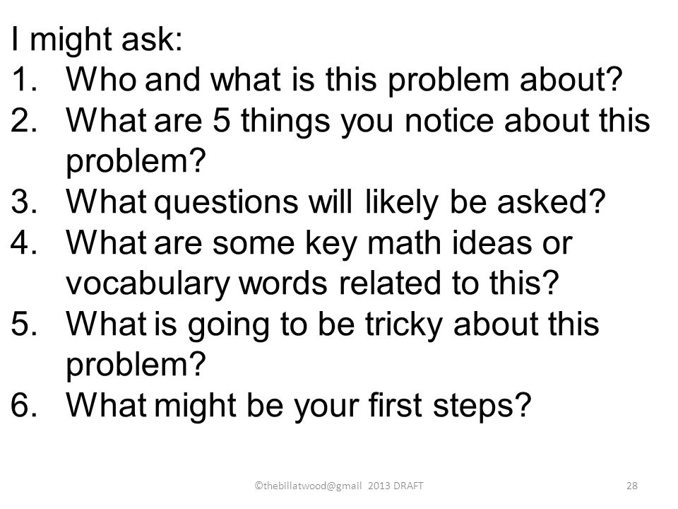 I might ask: 1.Who and what is this problem about? 2.What are 5 things you notice about this problem? 3.What questions will likely be asked? 4.What ar