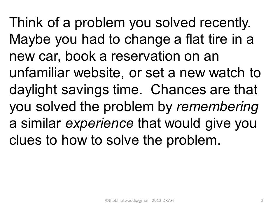 Think of a problem you solved recently. Maybe you had to change a flat tire in a new car, book a reservation on an unfamiliar website, or set a new wa