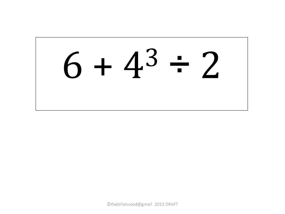 6 + 4 3 ÷ 2 ©thebillatwood@gmail 2013 DRAFT