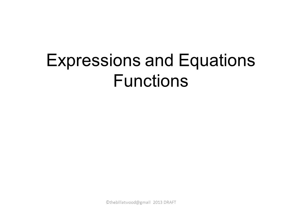 Expressions and Equations Functions ©thebillatwood@gmail 2013 DRAFT